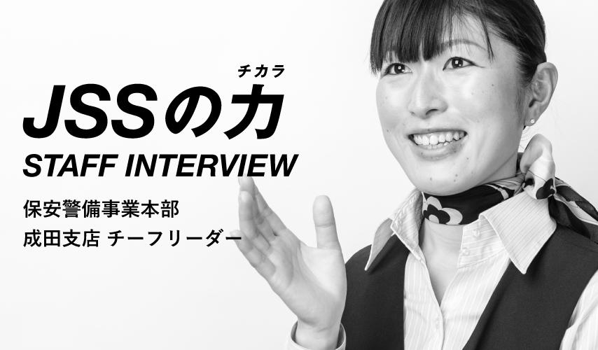 JSSの力 STAFF INTERVIEW 保安警備事業本部 成田支店 チーフリーダー
