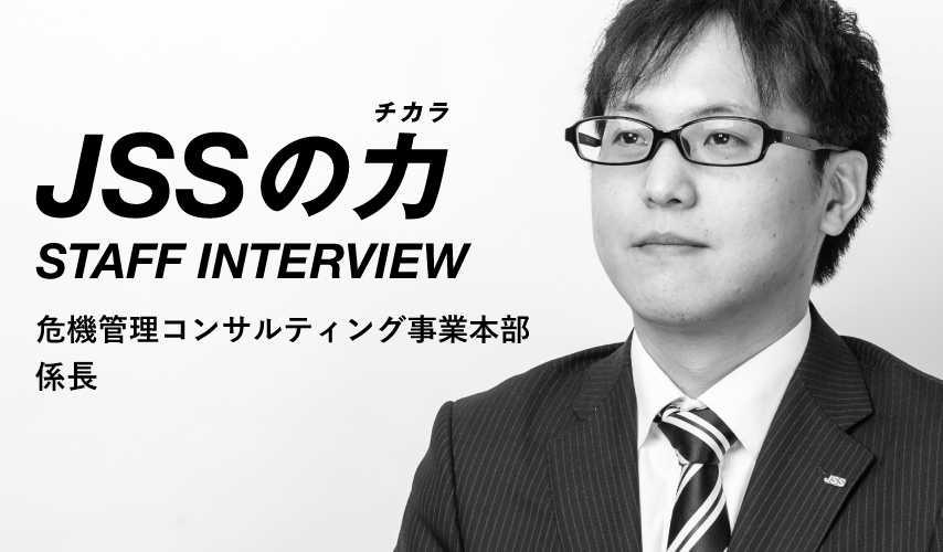 JSSの力 STAFF INTERVIEW 危機管理コンサルティング事業本部 係長