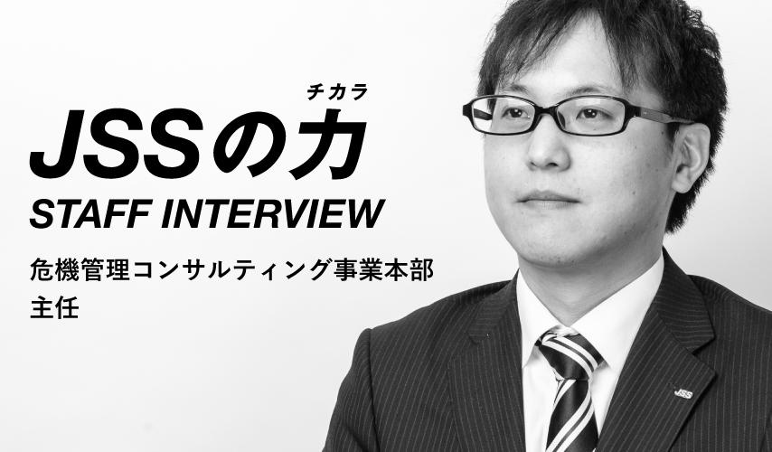 JSSの力 STAFF INTERVIEW 危機管理コンサルティング事業本部 主任